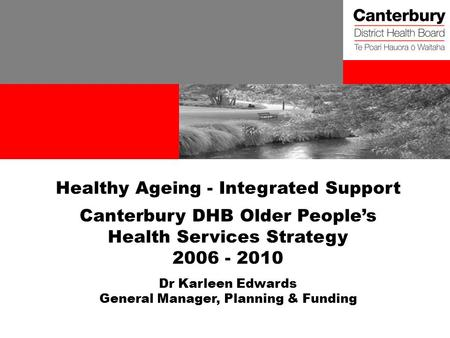 Healthy Ageing - Integrated Support Canterbury DHB Older People's Health Services Strategy 2006 - 2010 Dr Karleen Edwards General Manager, Planning & Funding.