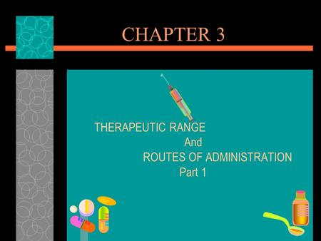 CHAPTER 3 THERAPEUTIC RANGE And ROUTES OF ADMINISTRATION Part 1.