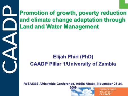PARTNERSHIPS IN SUPPORT OF CAADP Promotion of growth, poverty reduction and climate change adaptation through Land and Water Management Elijah Phiri (PhD)