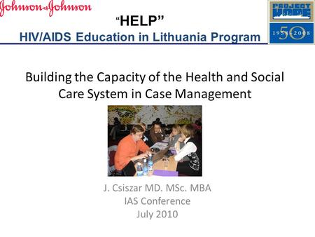 "Building the Capacity of the Health and Social Care System in Case Management J. Csiszar MD. MSc. MBA IAS Conference July 2010 "" HELP"" HIV/AIDS Education."