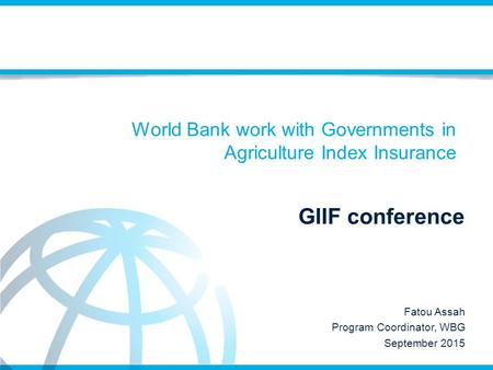 World Bank work with Governments in Agriculture Index Insurance GIIF conference Fatou Assah Program Coordinator, WBG September 2015.