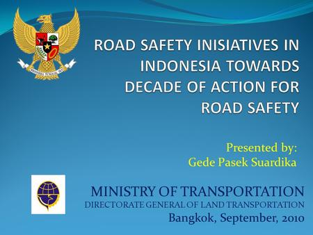 MINISTRY OF TRANSPORTATION DIRECTORATE GENERAL OF LAND TRANSPORTATION Bangkok, September, 2010 Presented by: Gede Pasek Suardika.