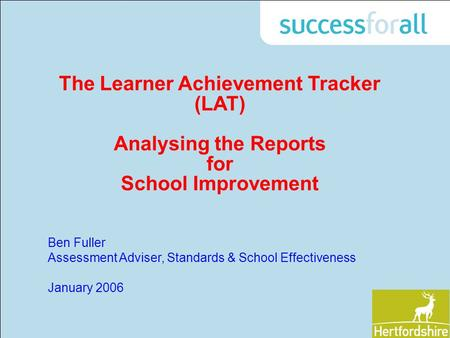 The Learner Achievement Tracker (LAT) Analysing the Reports for School Improvement Ben Fuller Assessment Adviser, Standards & School Effectiveness January.