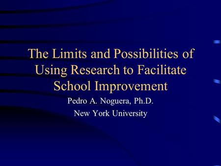 The Limits and Possibilities of Using Research to Facilitate School Improvement Pedro A. Noguera, Ph.D. New York University.