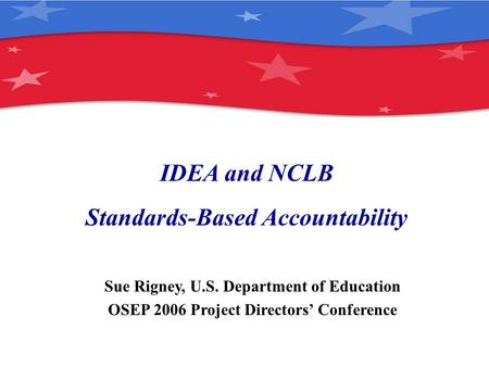 IDEA and NCLB Standards-Based Accountability Sue Rigney, U.S. Department of Education OSEP 2006 Project Directors' Conference.