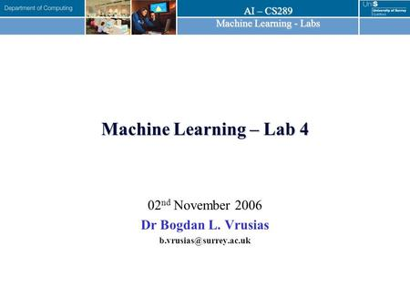 AI – CS289 Machine Learning - Labs Machine Learning – Lab 4 02 nd November 2006 Dr Bogdan L. Vrusias