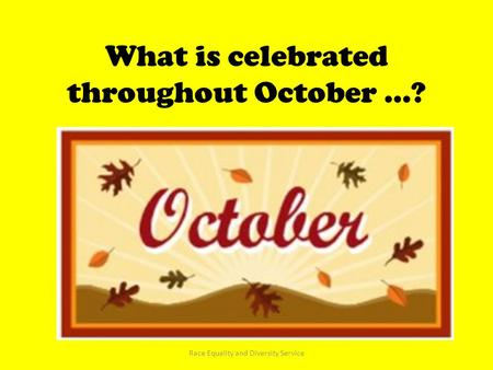 What is celebrated throughout October …? Race Equality and Diversity Service.