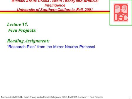 Michael Arbib CS564 - Brain Theory and Artificial Intelligence, USC, Fall 2001. Lecture 11. Five Projects 1 Michael Arbib: CS564 - Brain Theory and Artificial.