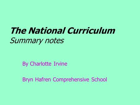 The National Curriculum Summary notes By Charlotte Irvine Bryn Hafren Comprehensive School.
