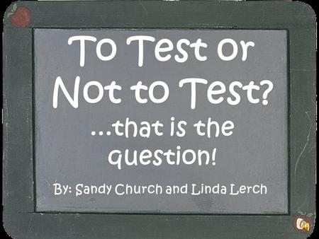To Test or Not to Test?...that is the question! By: Sandy Church and Linda Lerch.