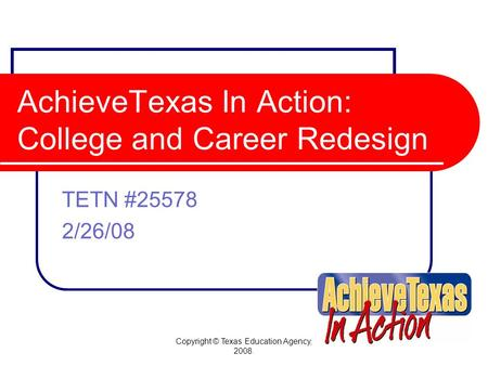 Copyright © Texas Education Agency, 2008. AchieveTexas In Action: College and Career Redesign TETN #25578 2/26/08.