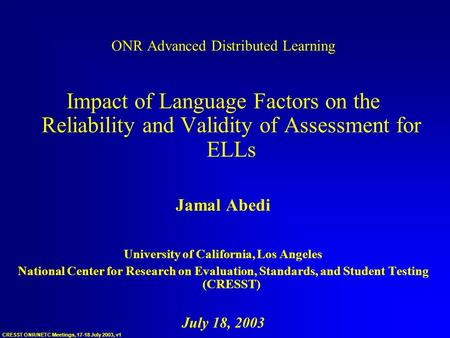 CRESST ONR/NETC Meetings, 17-18 July 2003, v1 ONR Advanced Distributed Learning Impact of Language Factors on the Reliability and Validity of Assessment.