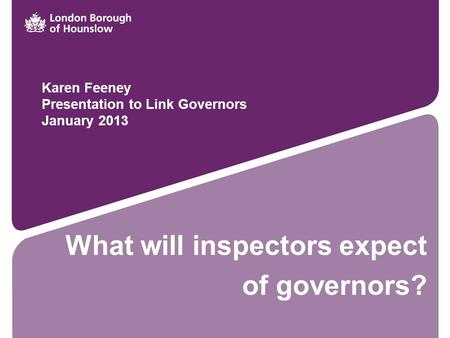 What will inspectors expect of governors? Karen Feeney Presentation to Link Governors January 2013.