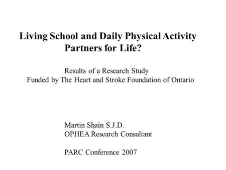 Living School and Daily Physical Activity Partners for Life? Results of a Research Study Funded by The Heart and Stroke Foundation of Ontario Martin Shain.