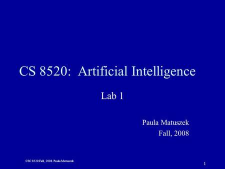 CSC 8520 Fall, 2008. Paula Matuszek 1 CS 8520: Artificial Intelligence Lab 1 Paula Matuszek Fall, 2008.