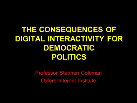 THE CONSEQUENCES OF DIGITAL INTERACTIVITY FOR DEMOCRATIC POLITICS Professor Stephen Coleman Oxford Internet Institute.
