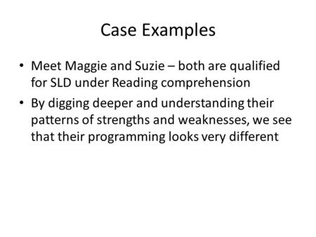 Case Examples Meet Maggie and Suzie – both are qualified for SLD under Reading comprehension By digging deeper and understanding their patterns of strengths.