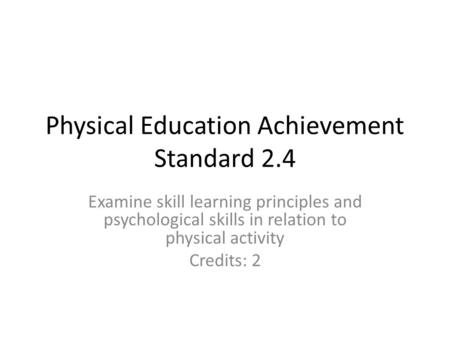 Physical Education Achievement Standard 2.4 Examine skill learning principles and psychological skills in relation to physical activity Credits: 2.