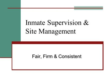 Inmate Supervision & Site Management Fair, Firm & Consistent.