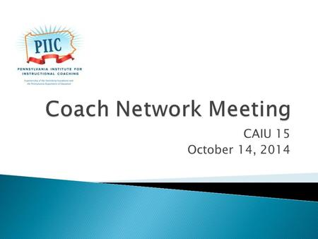 CAIU 15 October 14, 2014.  Introductions ◦ Name, District, School(s), Years as a coach  Announcements ◦ Schedule of network meetings for this year ◦