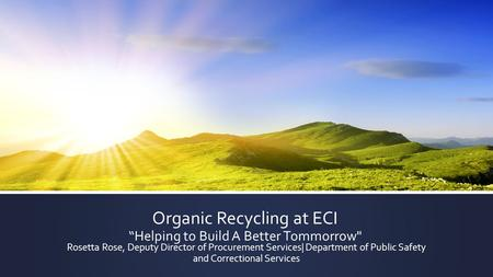 "Organic Recycling at ECI ""Helping to Build A Better Tommorrow Rosetta Rose, Deputy Director of Procurement Services