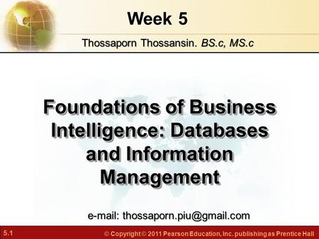 5.1 © Copyright © 2011 Pearson Education, Inc. publishing as Prentice Hall Week 5 Foundations of Business Intelligence: Databases and Information Management.