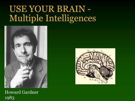 USE YOUR BRAIN - Multiple Intelligences Howard Gardner 1983.