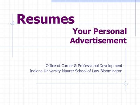 Resumes Your Personal Advertisement Office of Career & Professional Development Indiana University Maurer School of Law-Bloomington.