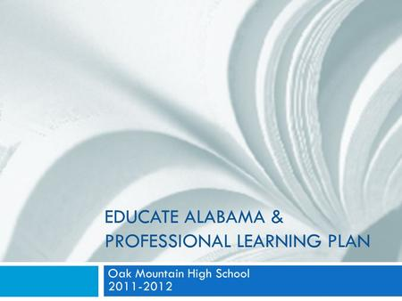 EDUCATE ALABAMA & PROFESSIONAL LEARNING PLAN Oak Mountain High School 2011-2012.