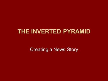 THE INVERTED PYRAMID Creating a News Story. The Inverted Pyramid Journalists don't want their stories told from the beginning of a news event. –They focus.