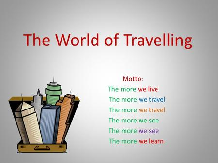 The World of Travelling Motto: The more we live The more we travel The more we see The more we learn.