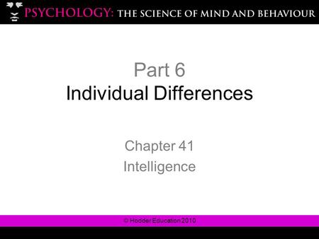 © Hodder Education 2010 Part 6 Individual Differences Chapter 41 Intelligence.