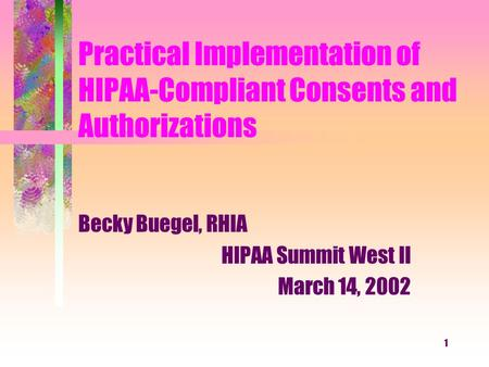 1 Practical Implementation of HIPAA-Compliant Consents and Authorizations Becky Buegel, RHIA HIPAA Summit West II March 14, 2002.