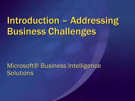 Introduction – Addressing Business Challenges Microsoft® Business Intelligence Solutions.