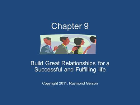 Chapter 9 Build Great Relationships for a Successful and Fulfilling life Copyright 2011. Raymond Gerson.