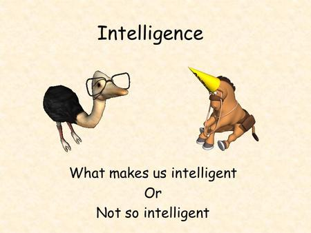 Intelligence What makes us intelligent Or Not so intelligent.