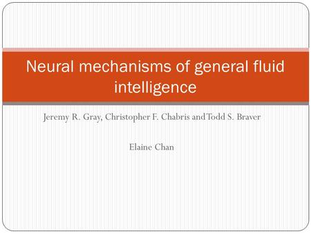 Jeremy R. Gray, Christopher F. Chabris and Todd S. Braver Elaine Chan Neural mechanisms of general fluid intelligence.