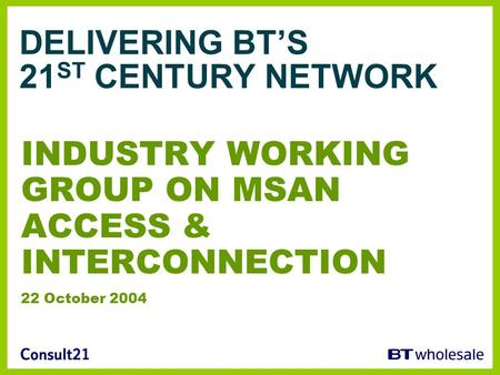 DELIVERING BT'S 21 ST CENTURY NETWORK INDUSTRY WORKING GROUP ON MSAN ACCESS & INTERCONNECTION 22 October 2004.