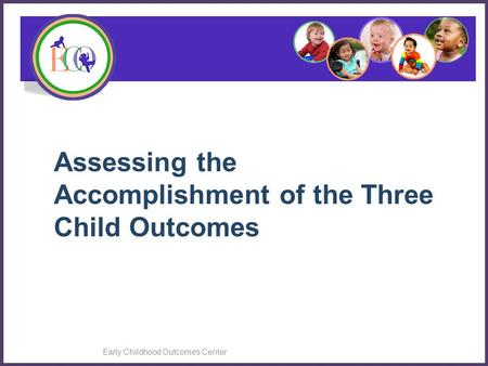 Early Childhood Outcomes Center Assessing the Accomplishment of the Three Child Outcomes.
