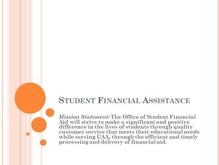 S TUDENT F INANCIAL A SSISTANCE Mission Statement: The Office of Student Financial Aid will strive to make a significant and positive difference in the.