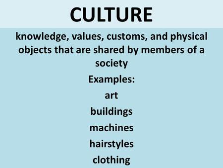 CULTURE knowledge, values, customs, and physical objects that are shared by members of a society Examples: art buildings machines hairstyles clothing.
