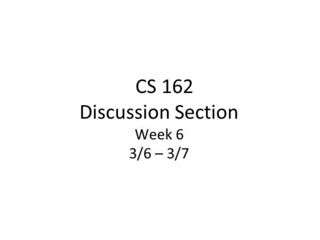 CS 162 Discussion Section Week 6 3/6 – 3/7. Today's Section ●Administrivia (5 min) ●Quiz (5 min) ●Lecture Review (15 min) ●Worksheet and Discussion (25.