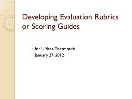 Developing Evaluation Rubrics or Scoring Guides  for UMass-Dartmouth  January 27, 2012.