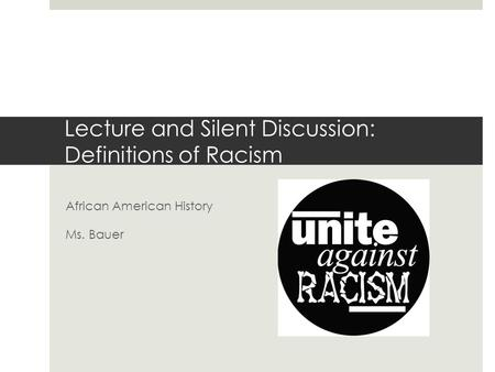 Lecture and Silent Discussion: Definitions of Racism African American History Ms. Bauer.