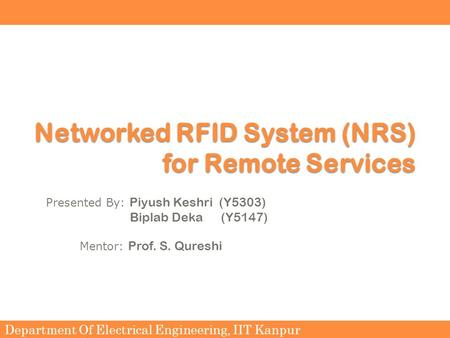 Department Of Electrical Engineering, IIT Kanpur Networked RFID System (NRS) for Remote Services Presented By: Piyush Keshri (Y5303) Biplab Deka (Y5147)