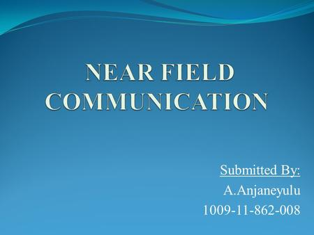 Submitted By: A.Anjaneyulu 1009-11-862-008. INTRODUCTION Near Field Communication (NFC) is based on a short-range wireless connectivity, designed for.