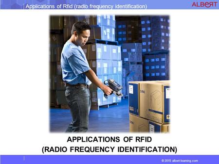Applications of Rfid (radio frequency identification) © 2015 albert-learning.com APPLICATIONS OF RFID (RADIO FREQUENCY IDENTIFICATION)