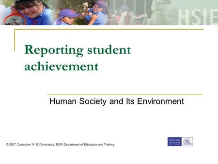 Reporting student achievement Human Society and Its Environment © 2007 Curriculum K-12 Directorate, NSW Department of Education and Training.