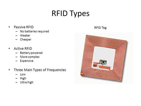 RFID Types Passive RFID – No batteries required – Weaker – Cheaper Active RFID – Battery powered – More complex – Expensive Three Main Types of Frequencies.