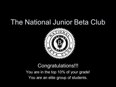 The National Junior Beta Club Congratulations!!! You are in the top 10% of your grade! You are an elite group of students.